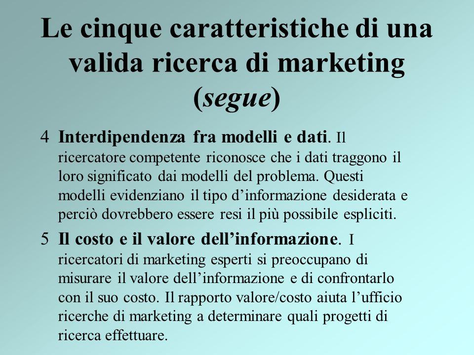 Le cinque caratteristiche di una valida ricerca di marketing (segue) 4Interdipendenza fra modelli e dati. Il ricercatore competente riconosce che i da