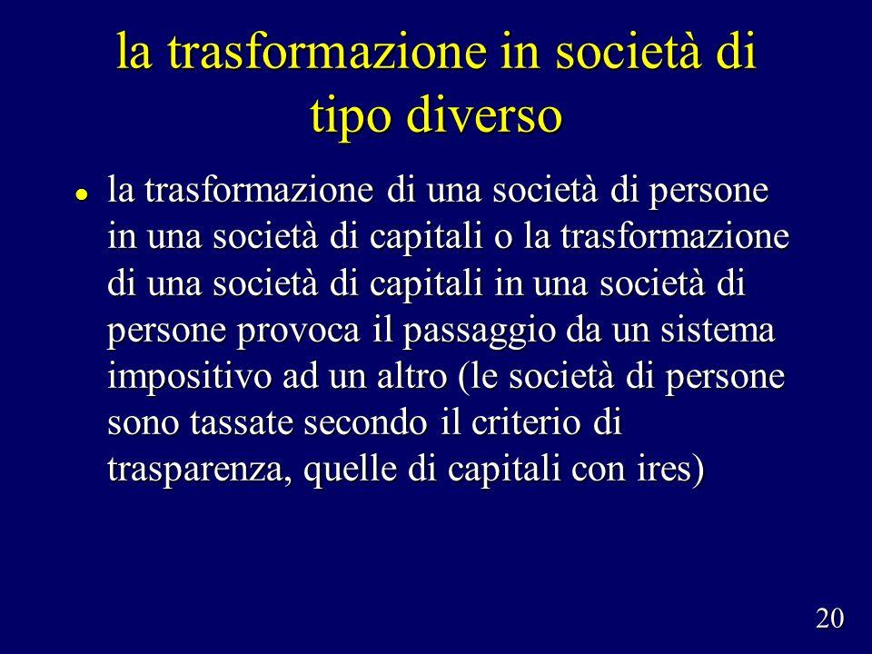 la trasformazione in società di tipo diverso la trasformazione di una società di persone in una società di capitali o la trasformazione di una società di capitali in una società di persone provoca il passaggio da un sistema impositivo ad un altro (le società di persone sono tassate secondo il criterio di trasparenza, quelle di capitali con ires) la trasformazione di una società di persone in una società di capitali o la trasformazione di una società di capitali in una società di persone provoca il passaggio da un sistema impositivo ad un altro (le società di persone sono tassate secondo il criterio di trasparenza, quelle di capitali con ires) 20