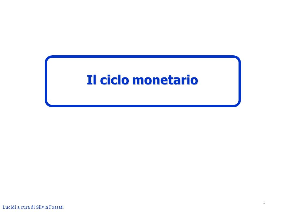 1 Lucidi a cura di Silvia Fossati Il ciclo monetario