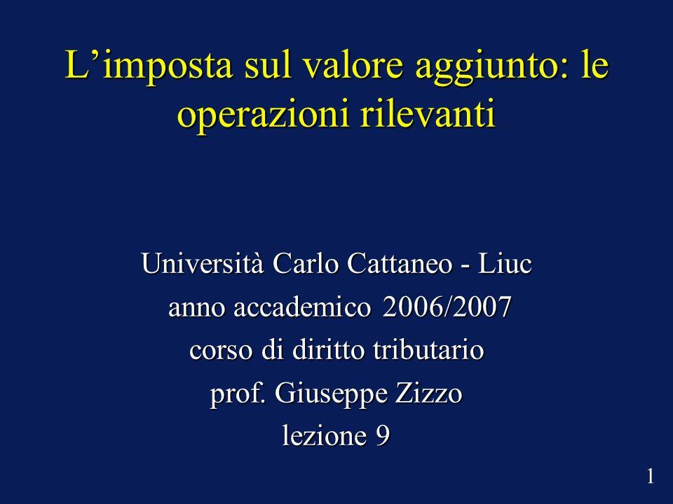 Limposta sul valore aggiunto: le operazioni rilevanti Università Carlo Cattaneo - Liuc anno accademico 2006/2007 anno accademico 2006/2007 corso di di