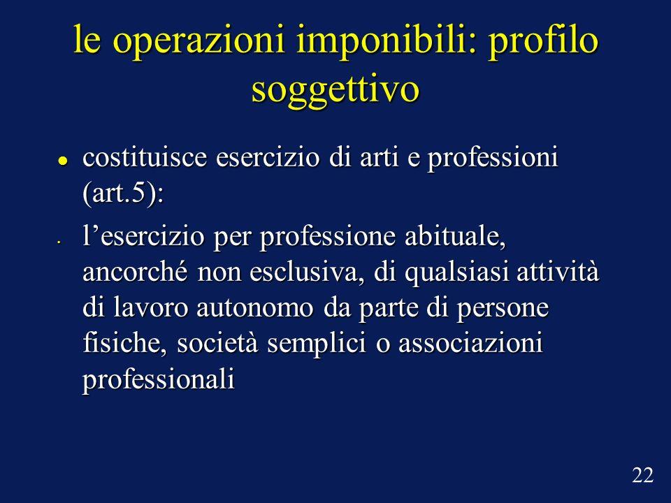 le operazioni imponibili: profilo soggettivo costituisce esercizio di arti e professioni (art.5): costituisce esercizio di arti e professioni (art.5):