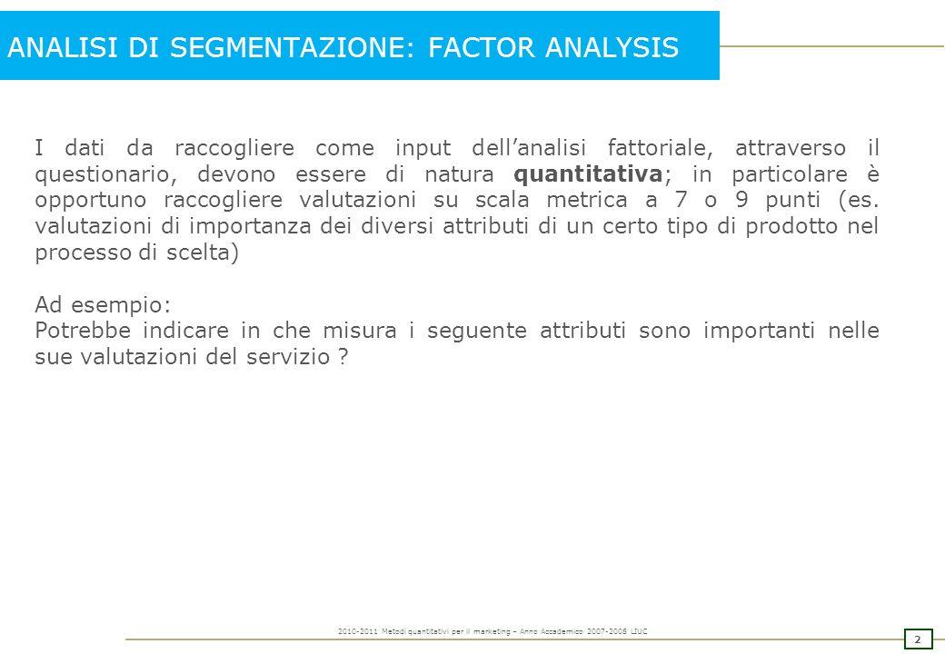1 2010-2011 Metodi quantitativi per il marketing – Anno Accademico 2007-2008 LIUC ANALISI DI SEGMENTAZIONE: FACTOR ANALYSIS Riprendiamo lultimo esempio 36 item – considerazioni sul item 37- ….