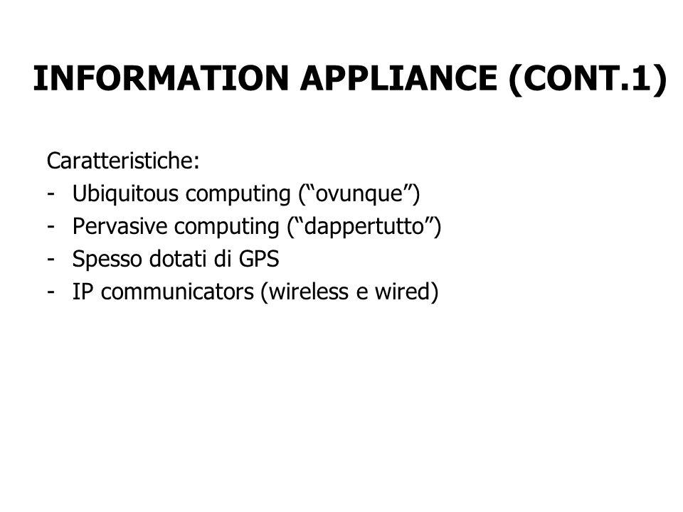 INFORMATION APPLIANCE (CONT.1) Caratteristiche: -Ubiquitous computing (ovunque) -Pervasive computing (dappertutto) -Spesso dotati di GPS -IP communica