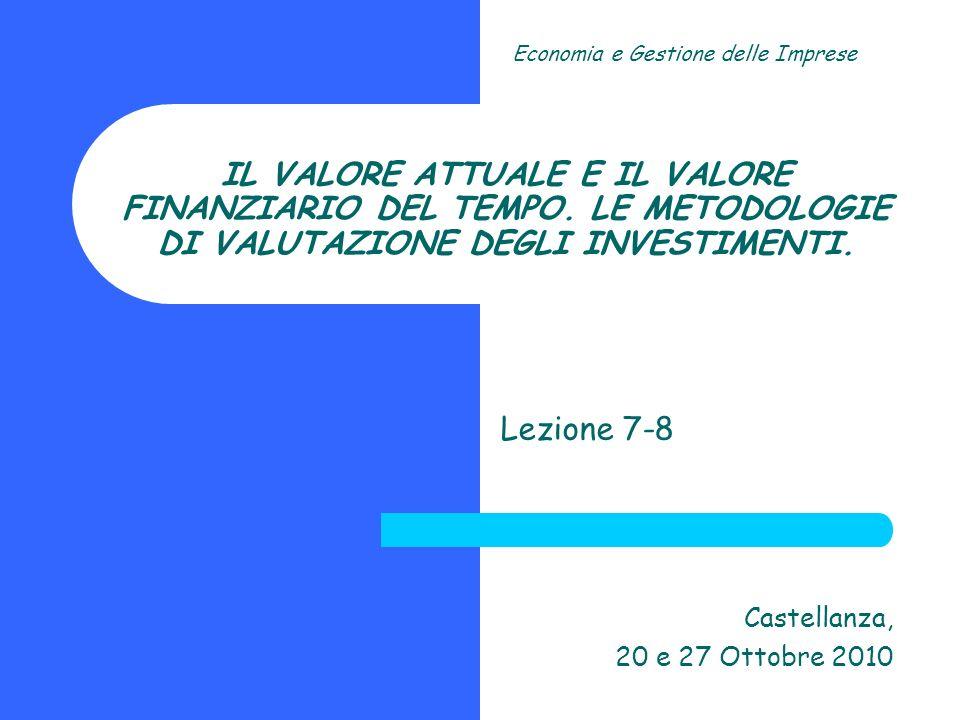 IL VALORE ATTUALE E IL VALORE FINANZIARIO DEL TEMPO. LE METODOLOGIE DI VALUTAZIONE DEGLI INVESTIMENTI. Lezione 7-8 Castellanza, 20 e 27 Ottobre 2010 E