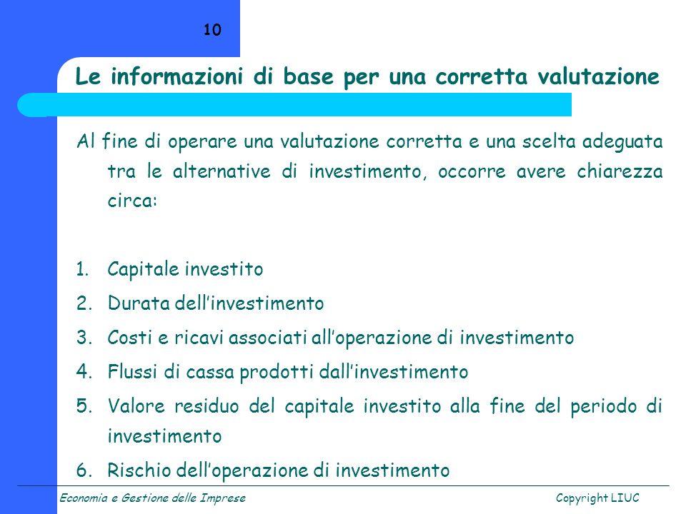 Economia e Gestione delle ImpreseCopyright LIUC 10 Al fine di operare una valutazione corretta e una scelta adeguata tra le alternative di investiment
