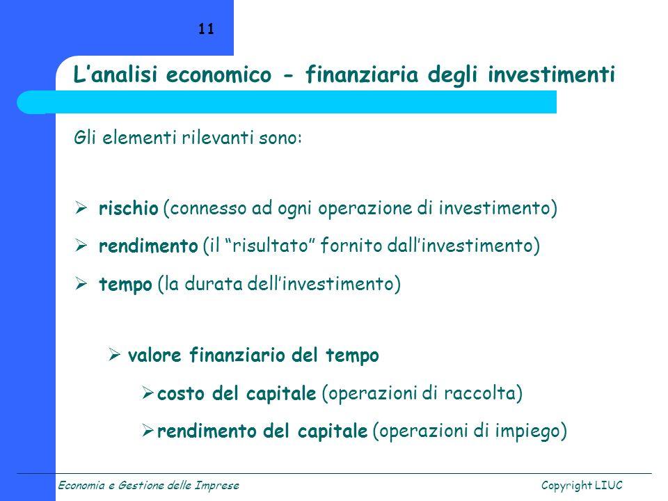Economia e Gestione delle ImpreseCopyright LIUC 11 Lanalisi economico - finanziaria degli investimenti Gli elementi rilevanti sono: rischio (connesso