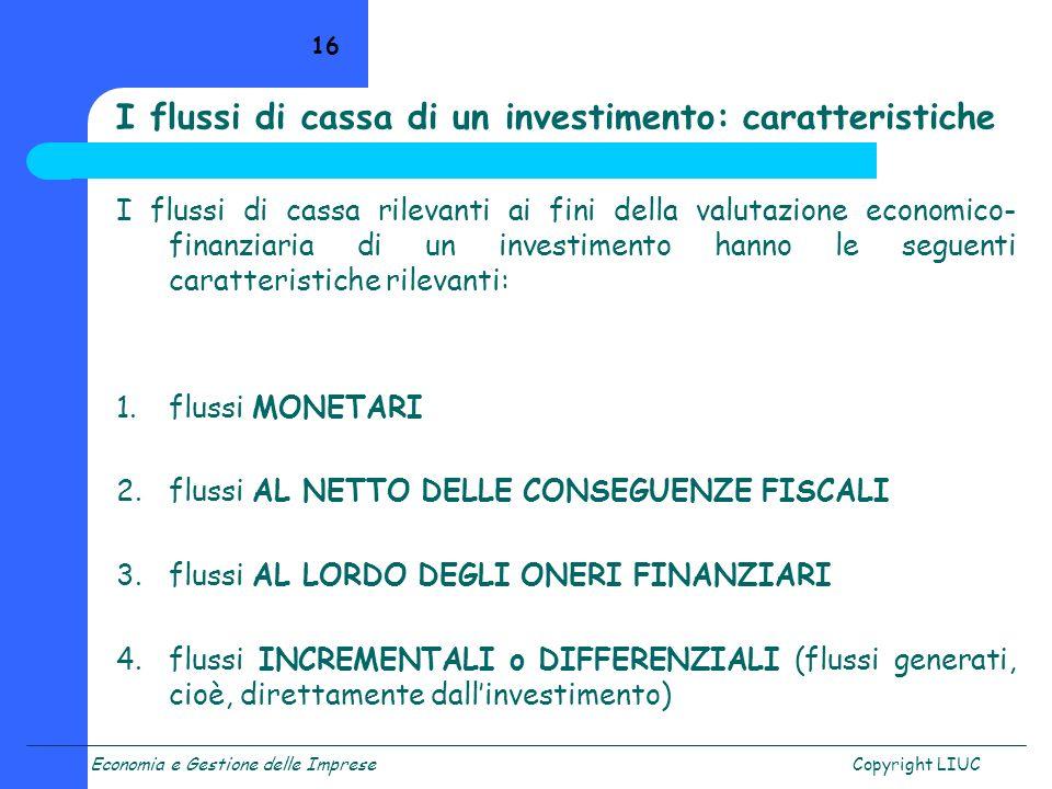 Economia e Gestione delle ImpreseCopyright LIUC 16 I flussi di cassa rilevanti ai fini della valutazione economico- finanziaria di un investimento han