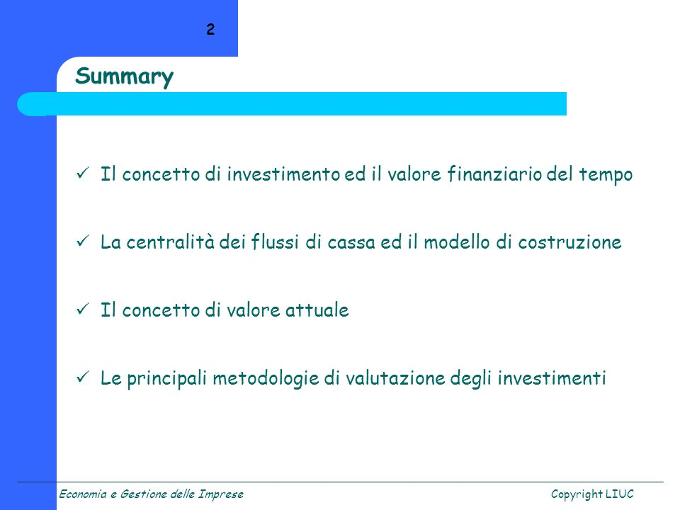 Copyright LIUC 2 Summary Il concetto di investimento ed il valore finanziario del tempo La centralità dei flussi di cassa ed il modello di costruzione