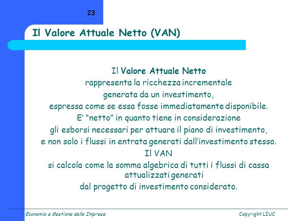 Economia e Gestione delle ImpreseCopyright LIUC 23 Il Valore Attuale Netto (VAN) Il Valore Attuale Netto rappresenta la ricchezza incrementale generat