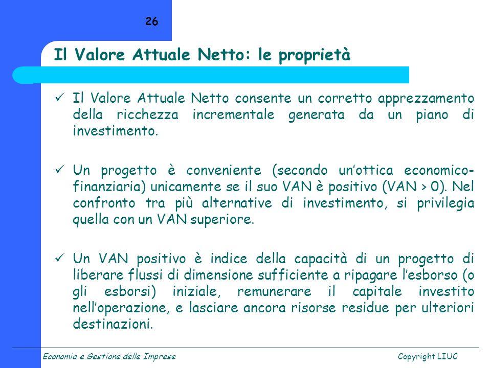 Economia e Gestione delle ImpreseCopyright LIUC 26 Il Valore Attuale Netto: le proprietà Il Valore Attuale Netto consente un corretto apprezzamento de