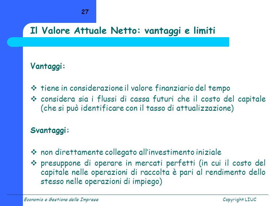 Economia e Gestione delle ImpreseCopyright LIUC 27 Il Valore Attuale Netto: vantaggi e limiti Vantaggi: tiene in considerazione il valore finanziario