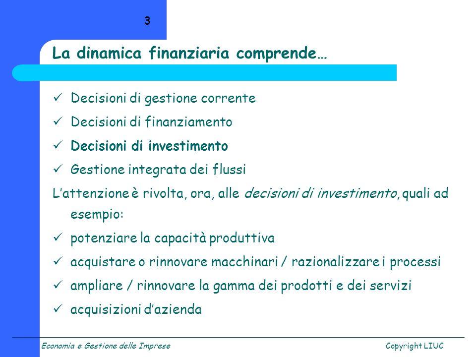 Economia e Gestione delle ImpreseCopyright LIUC 3 Decisioni di gestione corrente Decisioni di finanziamento Decisioni di investimento Gestione integra