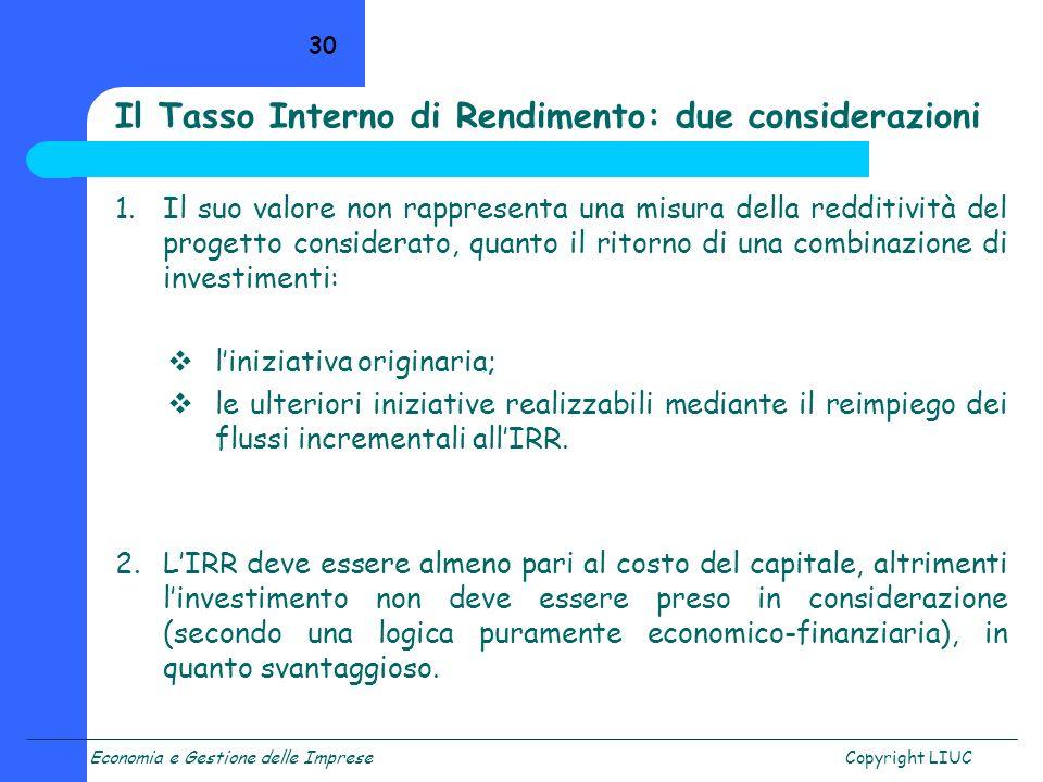 Economia e Gestione delle ImpreseCopyright LIUC 30 Il Tasso Interno di Rendimento: due considerazioni 1.Il suo valore non rappresenta una misura della