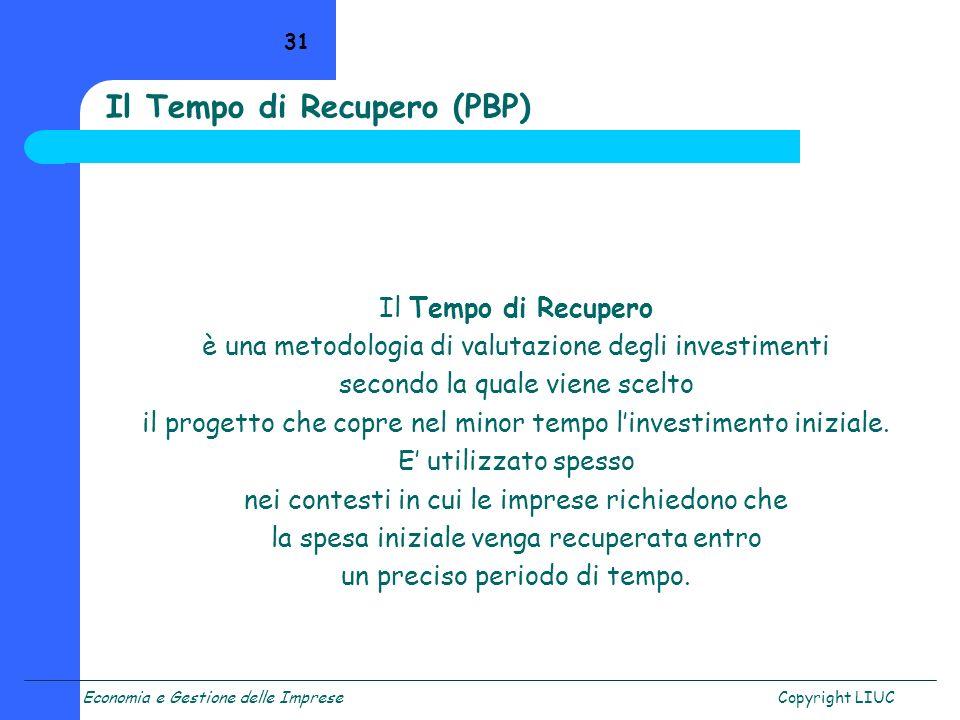 Economia e Gestione delle ImpreseCopyright LIUC 31 Il Tempo di Recupero (PBP) Il Tempo di Recupero è una metodologia di valutazione degli investimenti