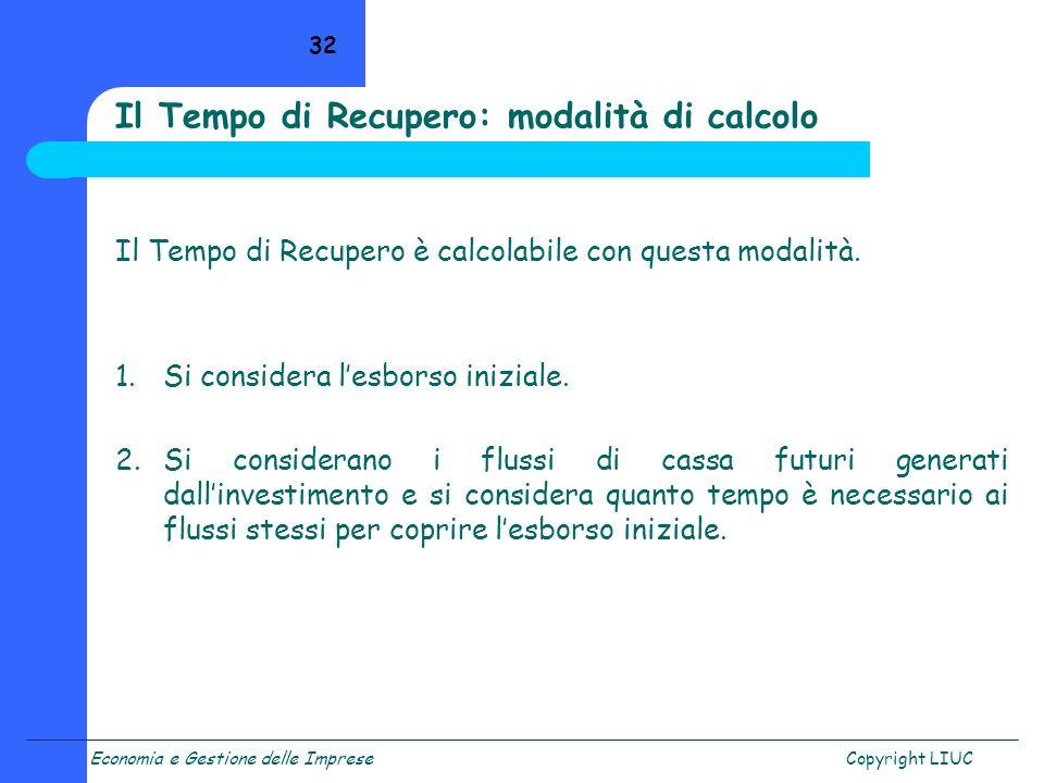 Economia e Gestione delle ImpreseCopyright LIUC 32 Il Tempo di Recupero: modalità di calcolo Il Tempo di Recupero è calcolabile con questa modalità. 1