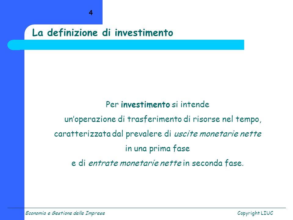 Economia e Gestione delle ImpreseCopyright LIUC 4 Per investimento si intende unoperazione di trasferimento di risorse nel tempo, caratterizzata dal p