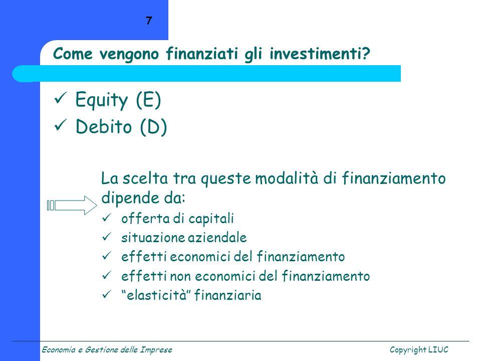 Economia e Gestione delle ImpreseCopyright LIUC 7 Equity (E) Debito (D) La scelta tra queste modalità di finanziamento dipende da: offerta di capitali