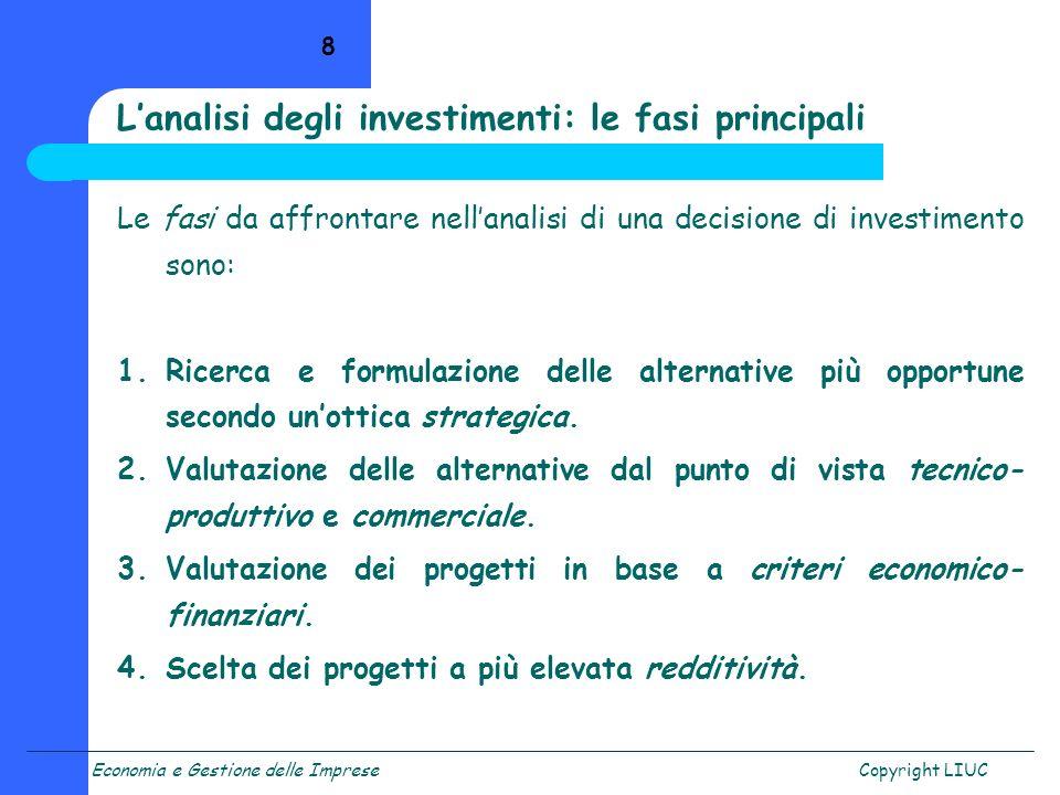 Economia e Gestione delle ImpreseCopyright LIUC 8 Le fasi da affrontare nellanalisi di una decisione di investimento sono: 1.Ricerca e formulazione de