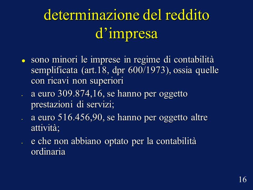 determinazione del reddito dimpresa sono minori le imprese in regime di contabilità semplificata (art.18, dpr 600/1973), ossia quelle con ricavi non superiori sono minori le imprese in regime di contabilità semplificata (art.18, dpr 600/1973), ossia quelle con ricavi non superiori a euro 309.874,16, se hanno per oggetto prestazioni di servizi; a euro 309.874,16, se hanno per oggetto prestazioni di servizi; a euro 516.456,90, se hanno per oggetto altre attività; a euro 516.456,90, se hanno per oggetto altre attività; e che non abbiano optato per la contabilità ordinaria e che non abbiano optato per la contabilità ordinaria 16
