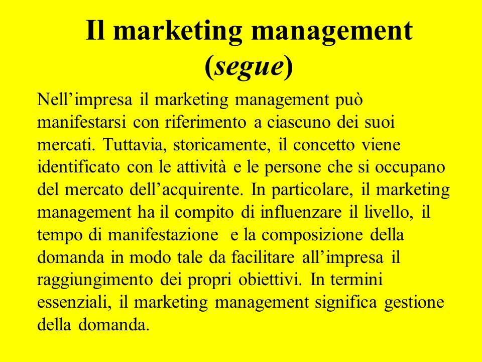 Il marketing management (segue) Nellimpresa il marketing management può manifestarsi con riferimento a ciascuno dei suoi mercati. Tuttavia, storicamen
