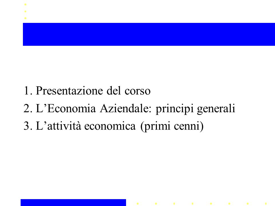 1. Presentazione del corso 2. LEconomia Aziendale: principi generali 3. Lattività economica (primi cenni)