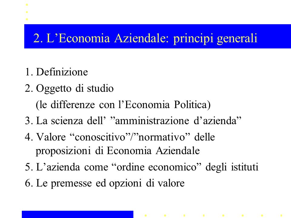 2. LEconomia Aziendale: principi generali 1. Definizione 2. Oggetto di studio (le differenze con lEconomia Politica) 3. La scienza dell amministrazion