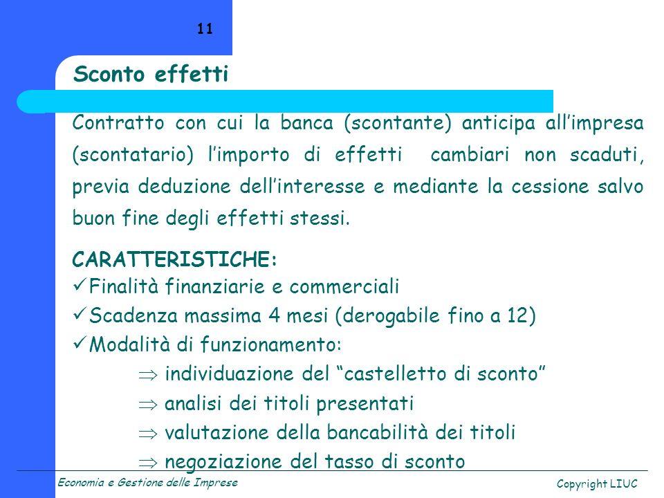 Economia e Gestione delle Imprese Copyright LIUC 11 Sconto effetti Contratto con cui la banca (scontante) anticipa allimpresa (scontatario) limporto d