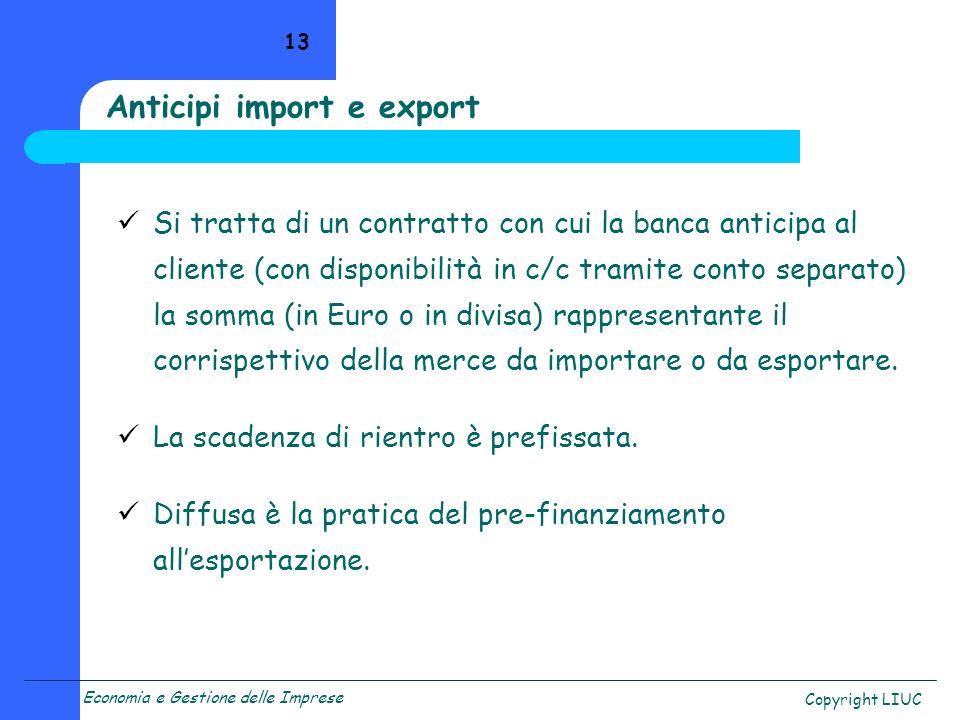 Economia e Gestione delle Imprese Copyright LIUC 13 Anticipi import e export Si tratta di un contratto con cui la banca anticipa al cliente (con dispo