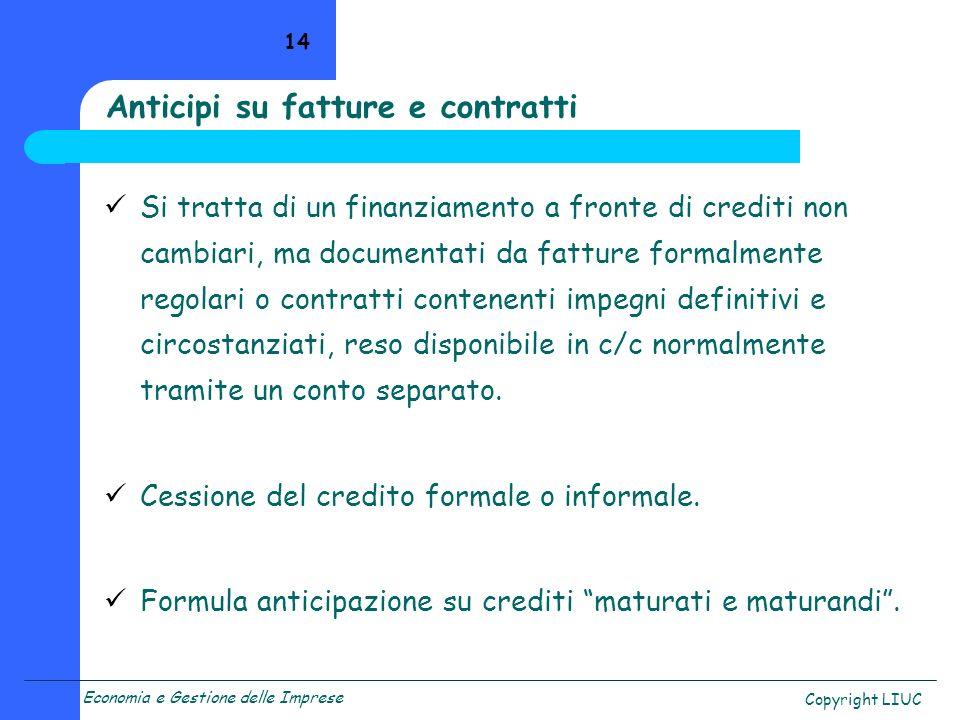 Economia e Gestione delle Imprese Copyright LIUC 14 Anticipi su fatture e contratti Si tratta di un finanziamento a fronte di crediti non cambiari, ma