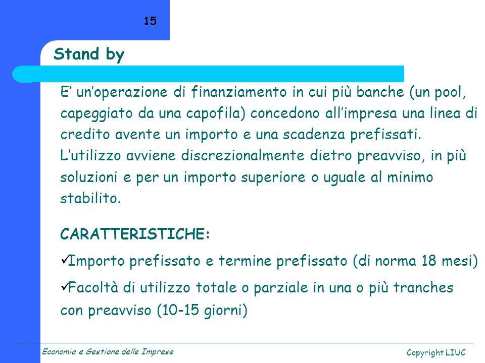 Economia e Gestione delle Imprese Copyright LIUC 15 Stand by E unoperazione di finanziamento in cui più banche (un pool, capeggiato da una capofila) c