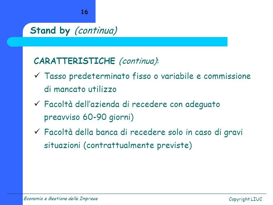 Economia e Gestione delle Imprese Copyright LIUC 16 Stand by (continua) CARATTERISTICHE (continua): Tasso predeterminato fisso o variabile e commissio