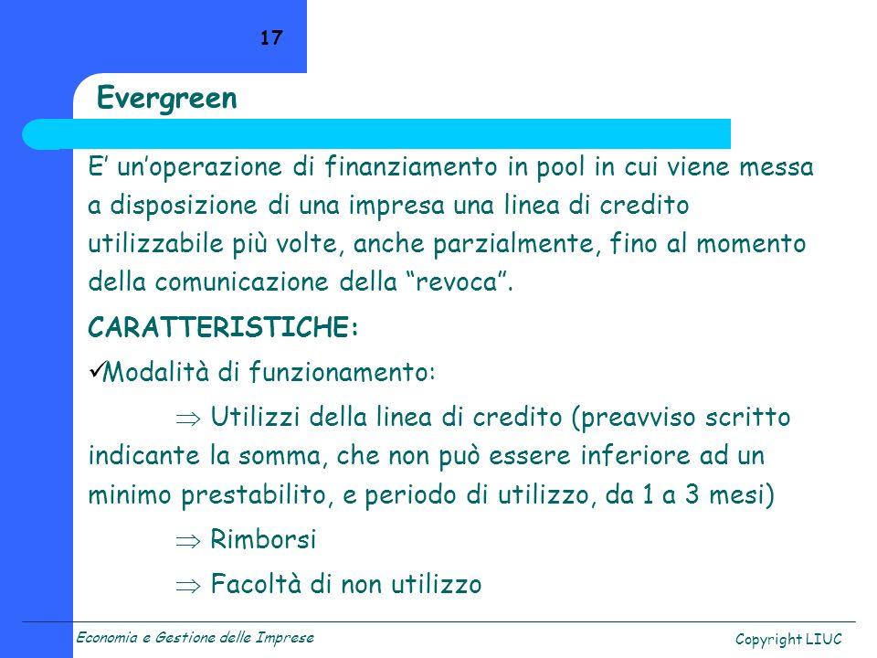 Economia e Gestione delle Imprese Copyright LIUC 17 Evergreen E unoperazione di finanziamento in pool in cui viene messa a disposizione di una impresa