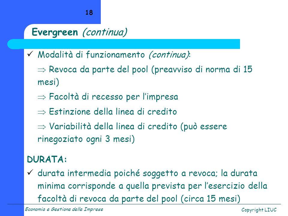 Economia e Gestione delle Imprese Copyright LIUC 18 Evergreen (continua) Modalità di funzionamento (continua): Revoca da parte del pool (preavviso di