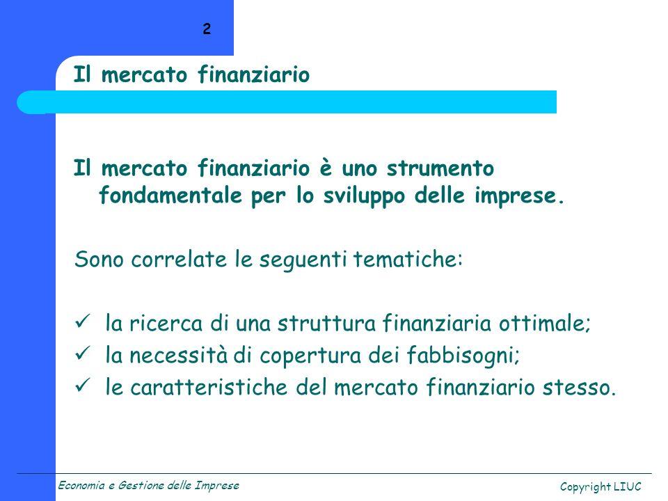 Economia e Gestione delle Imprese Copyright LIUC 2 Il mercato finanziario è uno strumento fondamentale per lo sviluppo delle imprese. Sono correlate l