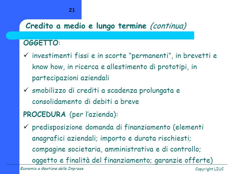 Economia e Gestione delle Imprese Copyright LIUC 21 Credito a medio e lungo termine (continua) OGGETTO: investimenti fissi e in scorte permanenti, in