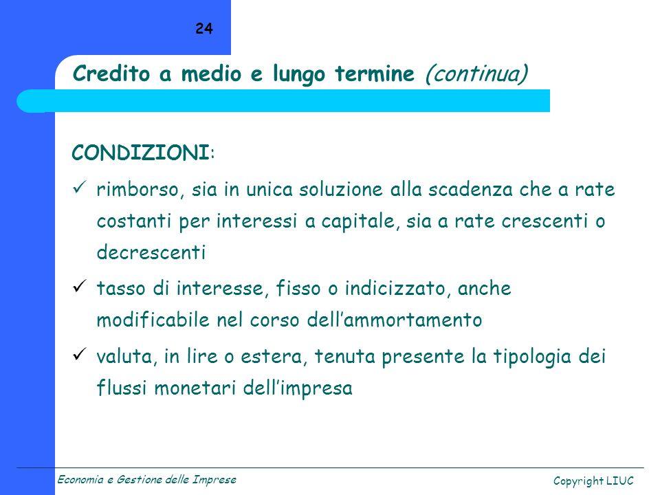 Economia e Gestione delle Imprese Copyright LIUC 24 Credito a medio e lungo termine (continua) CONDIZIONI: rimborso, sia in unica soluzione alla scade