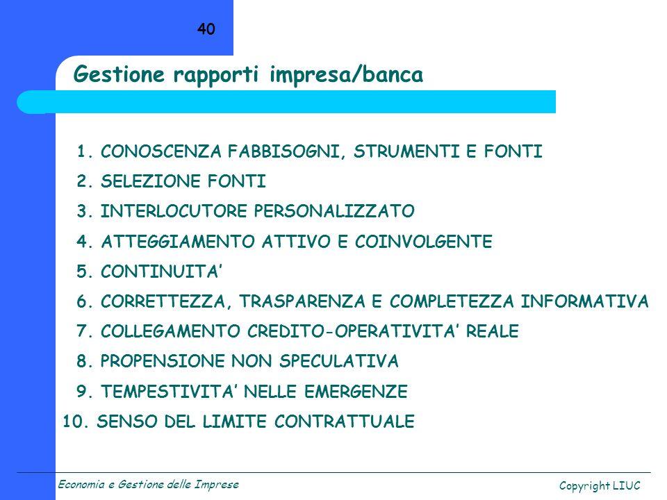 Economia e Gestione delle Imprese Copyright LIUC 40 Gestione rapporti impresa/banca 1. CONOSCENZA FABBISOGNI, STRUMENTI E FONTI 2. SELEZIONE FONTI 3.