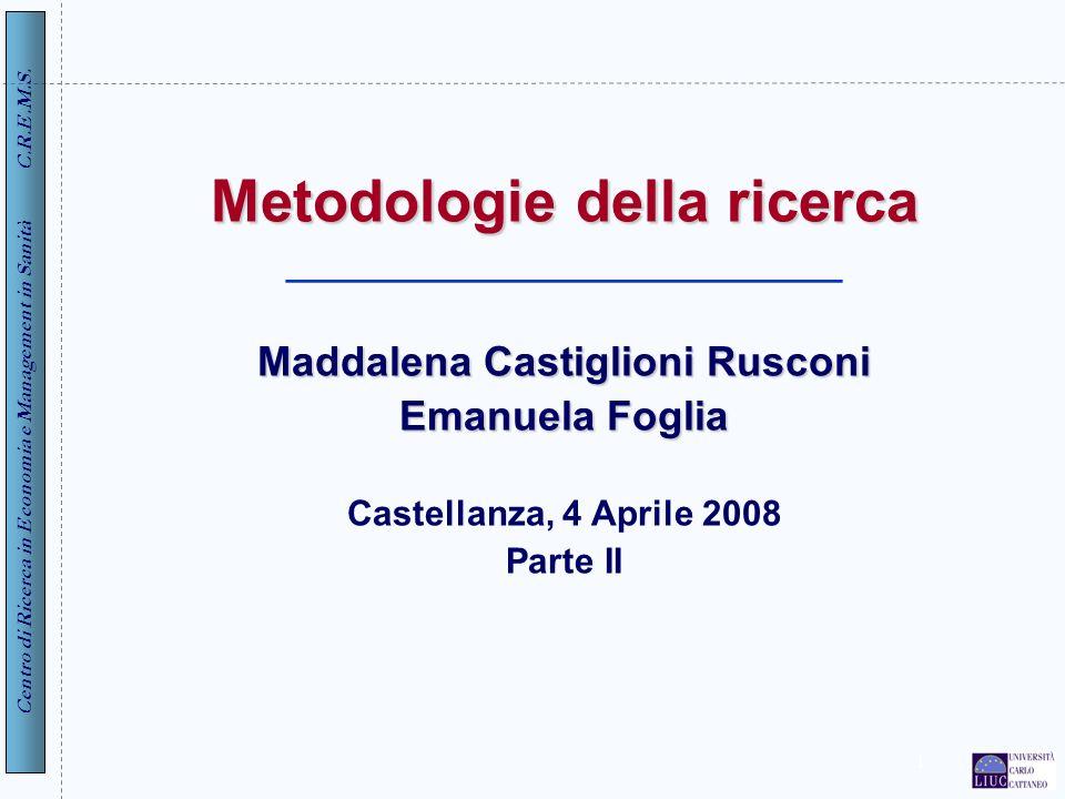 Centro di Ricerca in Economia e Management in Sanità C.R.E.M.S. 1 Metodologie della ricerca Maddalena Castiglioni Rusconi Emanuela Foglia Metodologie