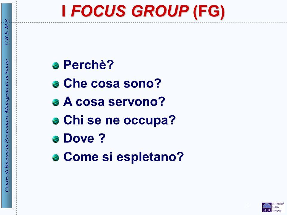 Centro di Ricerca in Economia e Management in Sanità C.R.E.M.S. 10 I FOCUS GROUP (FG) Perchè? Che cosa sono? A cosa servono? Chi se ne occupa? Dove ?