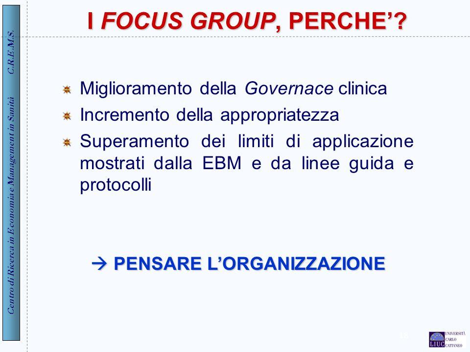 Centro di Ricerca in Economia e Management in Sanità C.R.E.M.S. 18 I FOCUS GROUP, PERCHE? Miglioramento della Governace clinica Incremento della appro