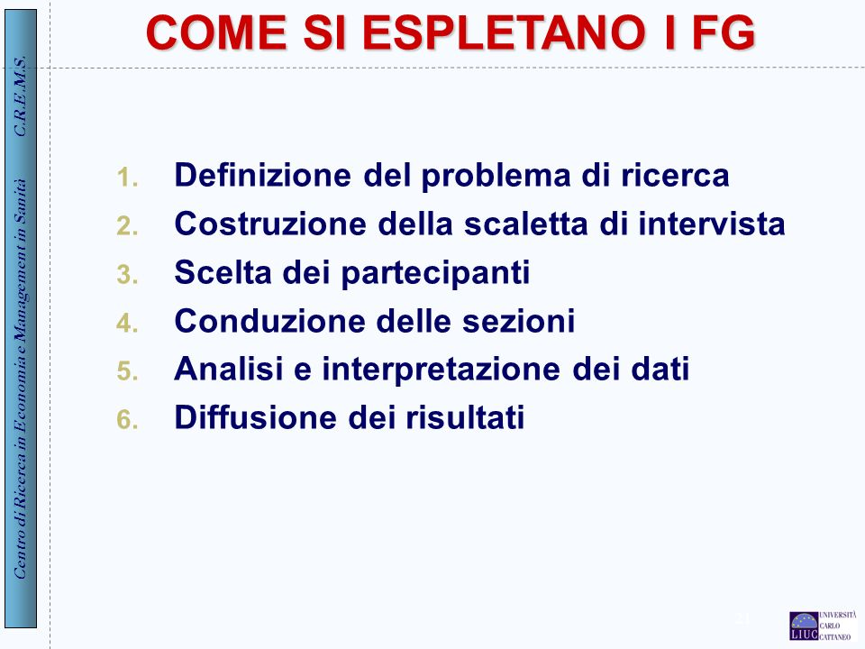 Centro di Ricerca in Economia e Management in Sanità C.R.E.M.S. 21 COME SI ESPLETANO I FG 1. Definizione del problema di ricerca 2. Costruzione della