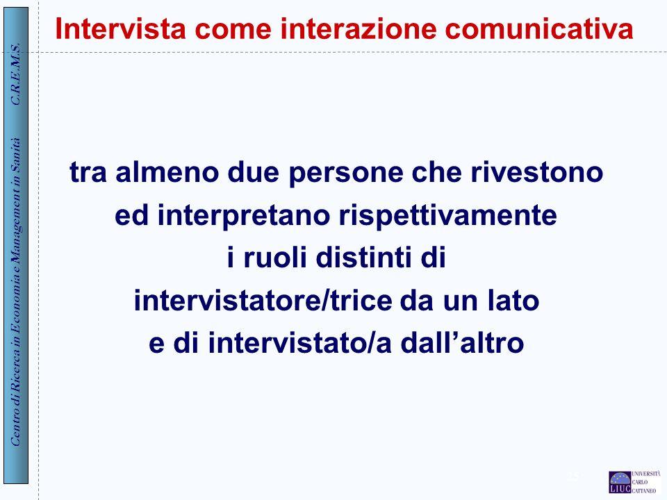 Centro di Ricerca in Economia e Management in Sanità C.R.E.M.S. 25 Intervista come interazione comunicativa tra almeno due persone che rivestono ed in