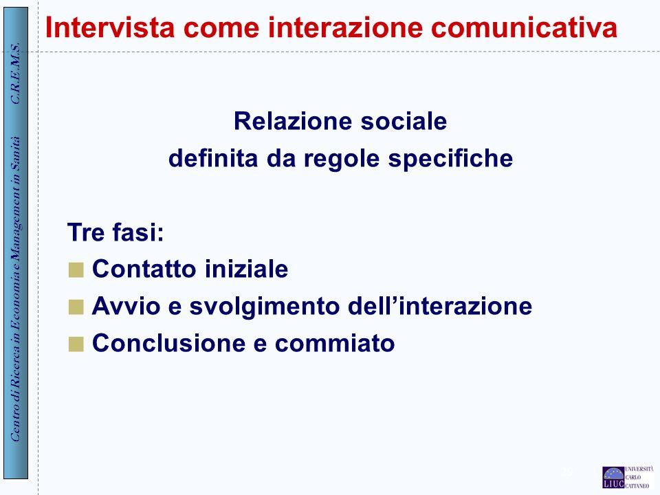 Centro di Ricerca in Economia e Management in Sanità C.R.E.M.S. 29 Intervista come interazione comunicativa Relazione sociale definita da regole speci