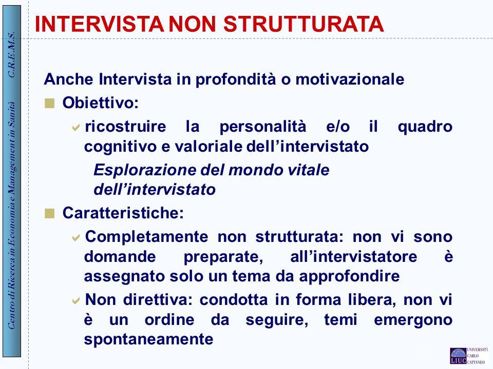 Centro di Ricerca in Economia e Management in Sanità C.R.E.M.S. 33 INTERVISTA NON STRUTTURATA Anche Intervista in profondità o motivazionale Obiettivo