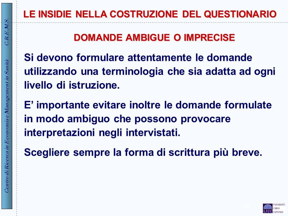 Centro di Ricerca in Economia e Management in Sanità C.R.E.M.S. 62 LE INSIDIE NELLA COSTRUZIONE DEL QUESTIONARIO Si devono formulare attentamente le d