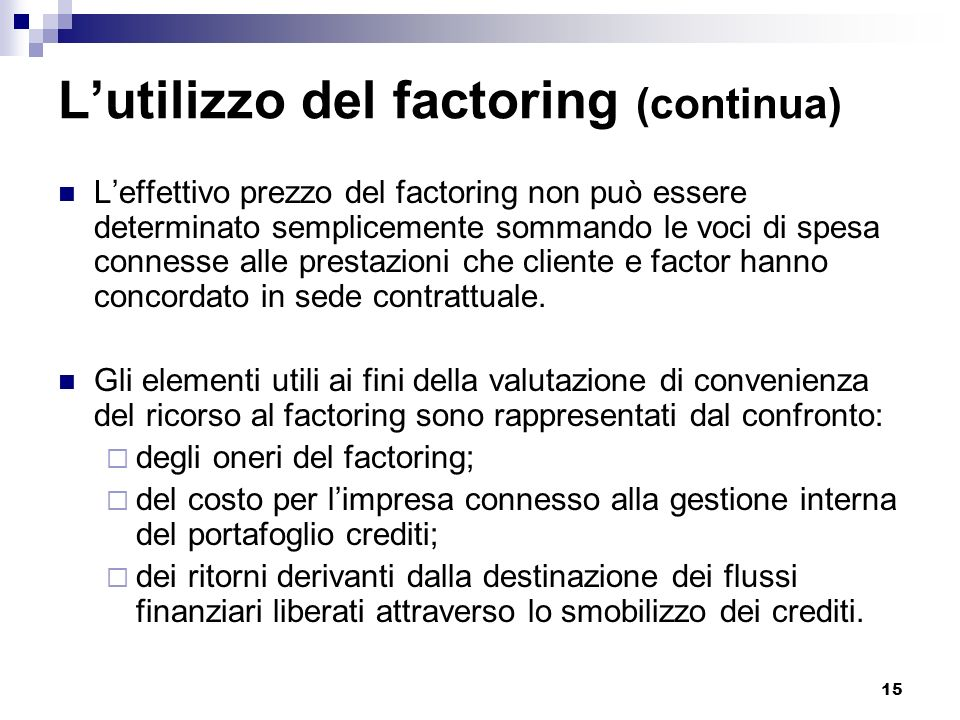 15 Lutilizzo del factoring (continua) Leffettivo prezzo del factoring non può essere determinato semplicemente sommando le voci di spesa connesse alle