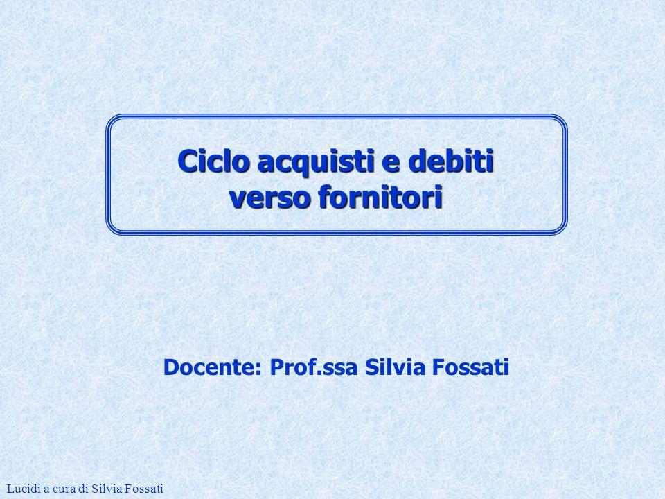 Docente: Prof.ssa Silvia Fossati Lucidi a cura di Silvia Fossati Ciclo acquisti e debiti verso fornitori