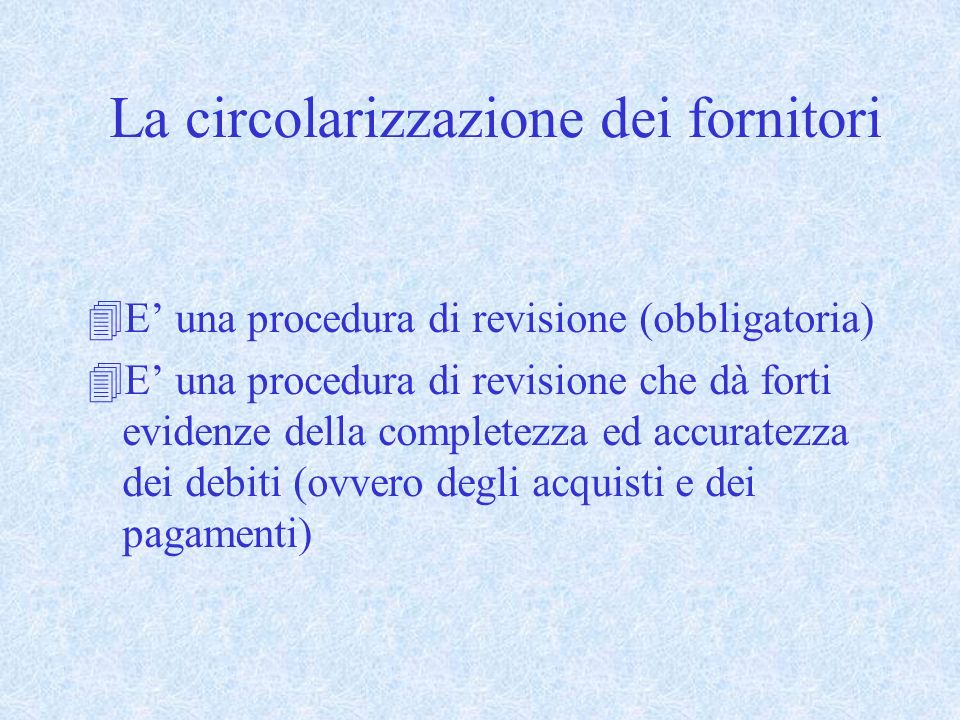 4E una procedura di revisione (obbligatoria) 4E una procedura di revisione che dà forti evidenze della completezza ed accuratezza dei debiti (ovvero degli acquisti e dei pagamenti) La circolarizzazione dei fornitori