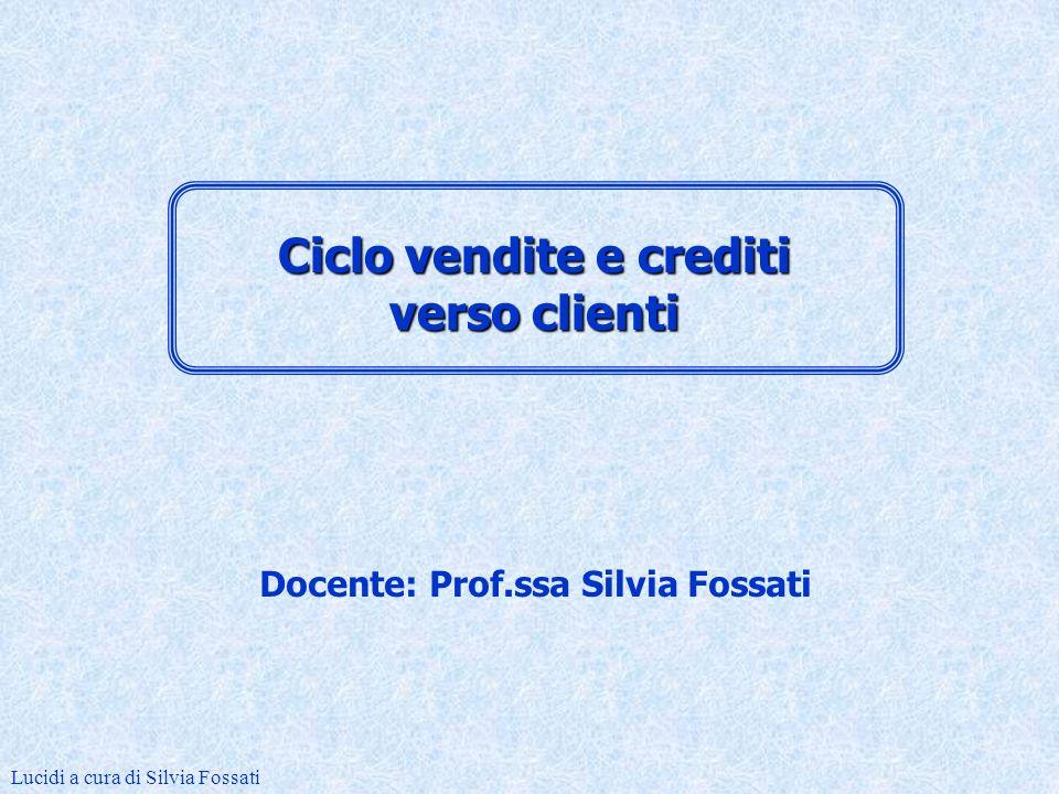 Docente: Prof.ssa Silvia Fossati Lucidi a cura di Silvia Fossati Ciclo vendite e crediti verso clienti