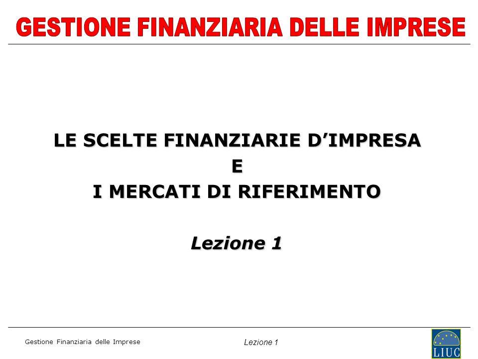 Gestione Finanziaria delle Imprese Lezione 1 LE SCELTE FINANZIARIE DIMPRESA E I MERCATI DI RIFERIMENTO Lezione 1